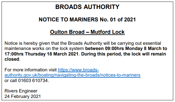 Notice to Mariners No. 01 of 2021  Oulton Broad - Mutford Lock  Notice is hereby given that the Broads Authority will be carrying out essential maintenance works on the lock system between 09:00hrs Monday 8 March to 17:00hrs Thursday 18 March 2021. During this period, the lock will remain closed.   For more information visit https://www.broads-authority.gov.uk/boating/navigating-the-broads/notices-to-mariners or call 01603 610734